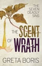 The Scent of Wrath (The Seven Deadly Sins, Book Two) ebook by Greta Boris