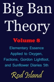Big Ban Theory: Elementary Essence Applied to Oxygen, Factions, Gordon Lightfoot, and Sunflower Diaries 5th, Volume 8 ebook by Rod Island