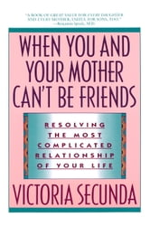 When You and Your Mother Can't Be Friends - Resolving the Most Complicated Relationship of Your Life ebook by Victoria Secunda