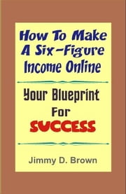How To Make A Six Figure Online - Your Blueprint For Success ebook by Jimmy D. Brown