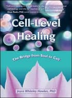 Cell-Level Healing - The Bridge from Soul to Cell ebook by Joyce Whiteley Hawkes