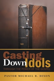 Casting Down Idols - Through the Power of the Gospel ebook by Pastor Michael R. Dixon