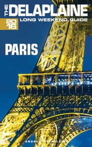 Paris: The Delaplaine 2016 Long Weekend Guide ebook by Andrew Delaplaine