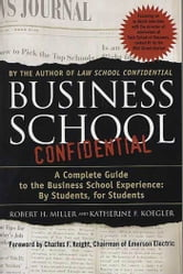 Business School Confidential - A Complete Guide to the Business School Experience: By Students, for Students ebook by Katherine F. Koegler,Robert H. Miller