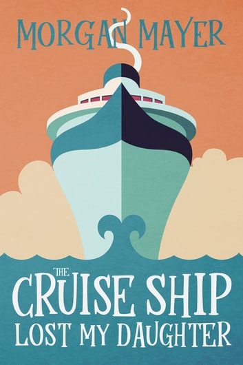 The Cruise Ship Lost My Daughter ebook by Morgan Mayer