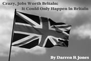 Crazy, Jobs Worth Britain: It Could Only Happen in Britain ebook by Darren R Jones