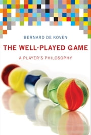 The Well-Played Game - A Player's Philosophy ebook by Bernard De Koven