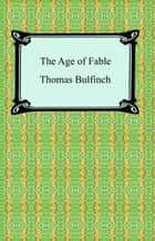 The Age of Fable, or Stories of Gods and Heroes ebook by Thomas Bulfinch