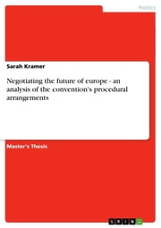 Negotiating the future of europe - an analysis of the convention's procedural arrangements - an analysis of the convention`s procedural arrangements ebook by Sarah Kramer