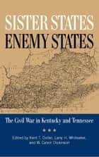 Sister States, Enemy States - The Civil War in Kentucky and Tennessee ebook by Kent Dollar, Larry Whiteaker, W. Calvin Dickinson,...