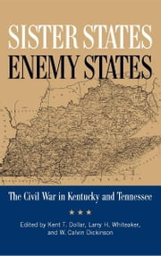 Sister States, Enemy States - The Civil War in Kentucky and Tennessee ebook by Kent Dollar,Larry Whiteaker,W. Calvin Dickinson,Gary R. Matthews,Thomas Mackey,Jonathan M. Atkins,Michael R. Bradley,John V. Cimprich,B. Franklin Cooling,John D. Fowler,Derek W. Frisby,Marion B. Lucas,R. Tracy McKenzie,Brian D. McKnight,Kenneth W. Noe,Richard D. Sears,Kristen L. Streater,Ben H. Severance
