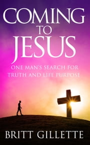 Coming To Jesus - One Man's Search for Truth and Life Purpose ebook by Britt Gillette