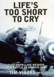 Life's Too Short to Cry: The Compelling Story of a Battle of Britain Ace - The Inspirational Memoir of an Ace Battle of Britain Fighter Pilot ebook by Tim Vigors