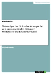 Metaanalyse der Biofeedbacktherapie bei den gastrointestinalen Störungen Obstipation und Reizdarmsyndrom ebook by Nicole Fries
