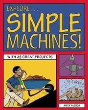 Explore Simple Machines! - With 25 Great Projects ebook by Anita Yasuda