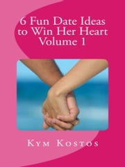 6 Fun Date Ideas to Win Her Heart Volume 1 ebook by Kym Kostos
