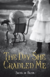 The Day She Cradled Me ebook by Sacha De Bazin