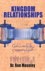 Kingdom Relationships - God's Laws for the Community of Faith ebook by Dr. Ron Moseley, Ph.D.