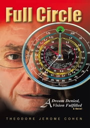 Full Circle - A Dream Denied, A Vision Fulfilled ebook by Theodore Jerome Cohen
