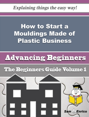 How to Start a Mouldings Made of Plastic Business (Beginners Guide) - How to Start a Mouldings Made of Plastic Business (Beginners Guide) ebook by Jewel Lewandowski