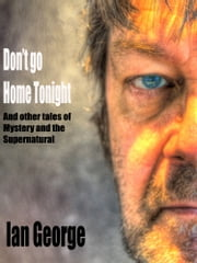 Don't go Home Tonight and other tales of Mystery and the Supernatural ebook by Ian George