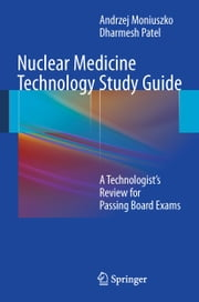 Nuclear Medicine Technology Study Guide - A Technologist's Review for Passing Board Exams ebook by Andrzej Moniuszko,Dharmesh Patel