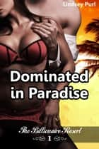 Dominated in Paradise (Serving Him at the Billionaire Resort) (BDSM romantic erotica) ebook by Lindsey Purl