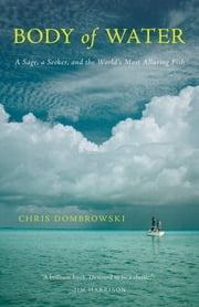 Body of Water - A Sage, a Seeker, and the World's Most Elusive Fish ebook by Chris Dombrowski