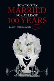 How to Stay Married for at Least 100 Years ebook by Darren Darrell Smith