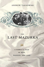 The Last Mazurka - A Family's Tale of War, Passion, and Loss ebook by Andrew Tarnowski