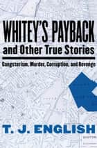 Whitey's Payback - and Other True Stories: Gangsterism, Murder, Corruption, and Revenge ebook by T. J. English