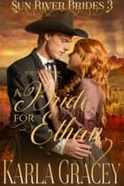 Mail Order Bride - A Bride for Ethan - Sun River Brides, #3 ebook by Karla Gracey