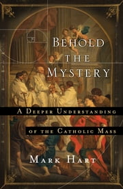 Behold the Mystery - A Deeper Understanding of the Catholic Mass ebook by Mark Hart
