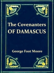 The Covenanters of Damascus - A Hitherto Unknown Jewish Sect ebook by George Foot Moore