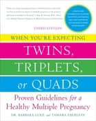 When You're Expecting Twins, Triplets, or Quads 3rd Edition - Proven Guidelines for a Healthy Multiple Pregnancy ebook by Barbara Luke, Tamara Eberlein