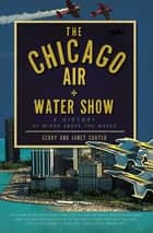 The Chicago Air and Water Show - A History of Wings above the Waves ebook by Gerry Souter, Janet Souter