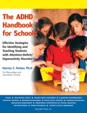 The ADHD Handbook for Schools: Effective Strategies for Identifying and Teaching Students with Attention-Deficit/Hyperactivity Disorder ebook by Harvey C. Parker, PhD