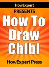 How To Draw Chibi: Your Step-By-Step Guide To Drawing Chibi Characters ebook by HowExpert