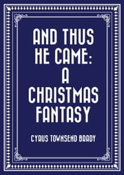 And Thus He Came: A Christmas Fantasy ebook by Cyrus Townsend Brady