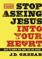 Stop Asking Jesus Into Your Heart ebook by J.D. Greear