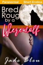 Bred Rough by a Werewolf ebook by Jade Bleu