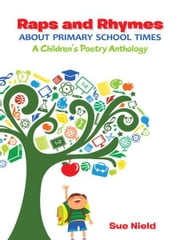 Raps and Rhymes about Primary School Times - A Children's Poetry Anthology ebook by Sue Nield