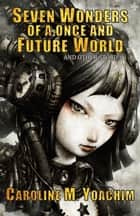Seven Wonders of a Once and Future World and Other Stories ebook by Caroline M. Yoachim