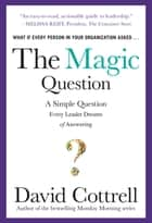 The Magic Question: A Simple Question Every Leader Dreams of Answering ebook by David Cottrell