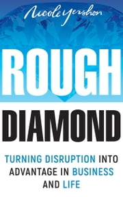 Rough Diamond - Turning Disruption Into Advantage in Business and Life ebook by Nicole Yershon