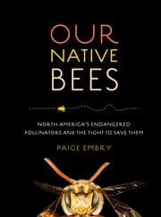 Our Native Bees - North America's Endangered Pollinators and the Fight to Save Them ebook by Paige Embry