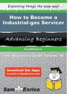 How to Become a Industrial-gas Servicer ebook by Darline Dodson