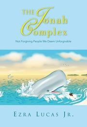 The Jonah Complex - Not Forgiving People We Deem Unforgivable ebook by Ezra Lucas Jr.