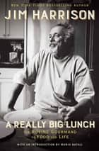 A Really Big Lunch - The Roving Gourmand on Food and Life ebook by Jim Harrison, Mario Batali