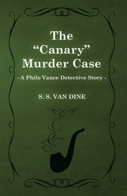 "The ""Canary"" Murder Case (A Philo Vance Detective Story) ebook by S. S. Van Dine"